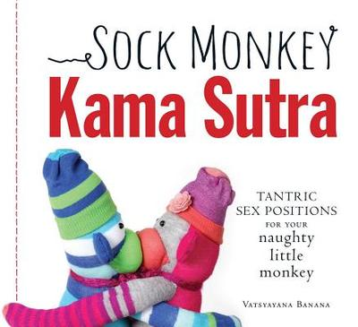 Sock Monkey Kama Sutra: Tantric Sex Positions for Your Naughty Little Monkey - Banana, Vatsyayana