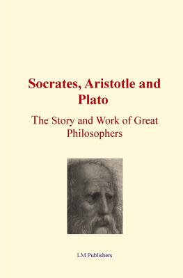 Socrates, Aristotle and Plato: The Story and work of Great Philosophers - Publishers, LM, and Hubbard, Elbert