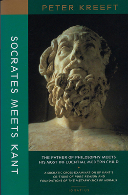 Socrates Meets Kant: The Father of Philosophy Meets His Most Influential Modern Child - Kreeft, Peter