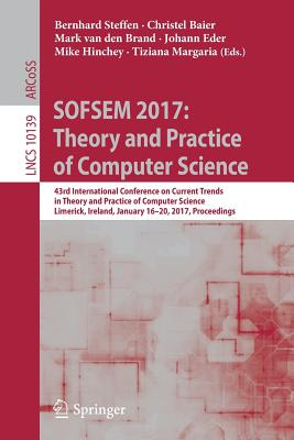 Sofsem 2017: Theory and Practice of Computer Science: 43rd International Conference on Current Trends in Theory and Practice of Computer Science, Limerick, Ireland, January 16-20, 2017, Proceedings - Steffen, Bernhard (Editor), and Baier, Christel (Editor), and Van Den Brand, Mark (Editor)