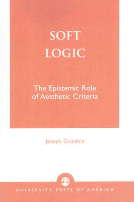 Soft Logic: The Epistemic Role of Aesthetic Criteria - Grunfeld, Joseph, Professor