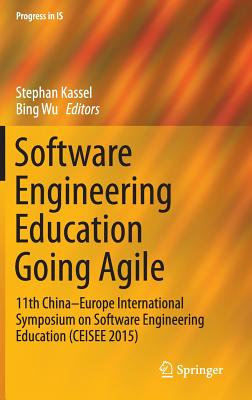 Software Engineering Education Going Agile: 11th China-Europe International Symposium on Software Engineering Education (Ceisee 2015) - Kassel, Stephan (Editor), and Wu, Bing (Editor)