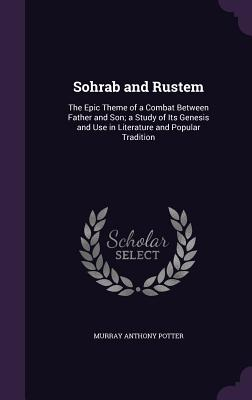 Sohrab and Rustem: The Epic Theme of a Combat Between Father and Son; A Study of Its Genesis and Use in Literature and Popular Tradition - Potter, Murray Anthony