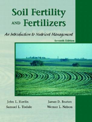 Soil Fertility and Fertilizers: An Introduction to Nutrient Management - Havlin, John L, and Tisdale, Samuel L, and Nelson, Werner L