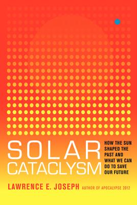 Solar Cataclysm: How the Sun Shaped the Past and What We Can Do to Save Our Future - Joseph, Lawrence E