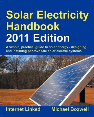 Solar Electricity Handbook 2011: A Simple Practical Guide to Solar Energy - Designing and Installing Photovoltaic Solar Electric Systems - Boxwell, Michael