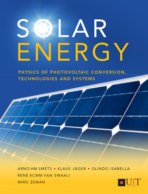 Solar Energy: The Physics and Engineering of Photovoltaic Conversion, Technologies and Systems - Isabella, Olindo, and Jager, Klaus, and Smets, Arno