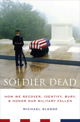 Soldier Dead: How We Recover, Identify, Bury, and Honor Our Military Fallen - Sledge, Michael, Professor