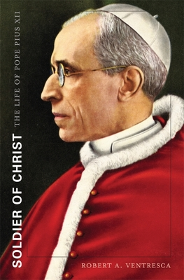 Soldier of Christ: The Life of Pope Pius XII - Ventresca, Robert A.