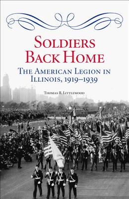 Soldiers Back Home: The American Legion in Illinois, 1919-1939 - Littlewood, Thomas B