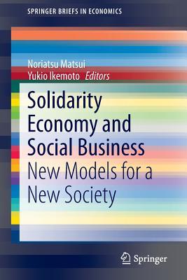 Solidarity Economy and Social Business: New Models for a New Society - Matsui, Noriatsu (Editor), and Ikemoto, Yukio (Editor)