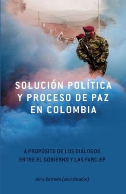 Solucion Politica y Proceso de Paz En Colombia: A Proposito de Los Dialogos Entre El Gobierno y Las Farc-Ep - Estrada, Jairo (Editor)