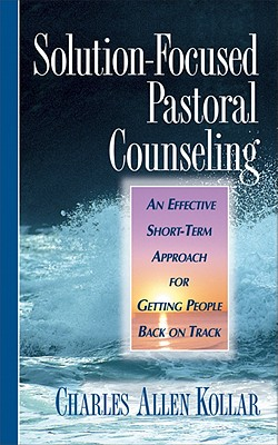 Solution-Focused Pastoral Counseling: An Effective Short-Term Approach for Getting People Back on Track - Kollar, Charles A