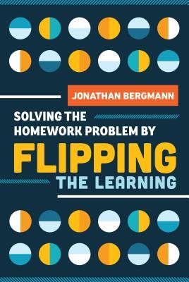 Solving the Homework Problem by Flipping the Learning - Bergmann, Jonathan