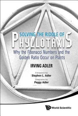 Solving the Riddle of Phyllotaxis: Why the Fibonacci Numbers and the Golden Ratio Occur on Plants - Adler, Irving, and Adler, Steve L (Foreword by)