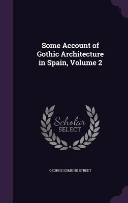 Some Account of Gothic Architecture in Spain, Volume 2 - Street, George Edmund