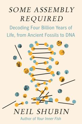 Some Assembly Required: Decoding Four Billion Years of Life, from Ancient Fossils to DNA - Shubin, Neil