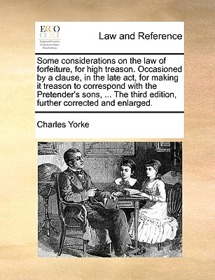 Some Considerations on the Law of Forfeiture, for High Treason. Occasioned by a Clause, in the Late ACT, for Making It Treason to Correspond with the Pretender's Sons, ... the Third Edition, Further Corrected and Enlarged. - Yorke, Charles
