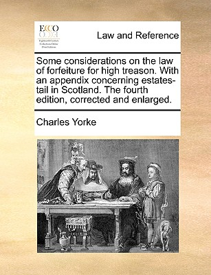 Some Considerations on the Law of Forfeiture for High Treason. with an Appendix Concerning Estates-Tail in Scotland. the Fourth Edition, Corrected and Enlarged. - Yorke, Charles