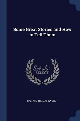 Some Great Stories and How to Tell Them - Wyche, Richard Thomas