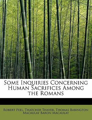 Some Inquiries Concerning Human Sacrifices Among the Romans - Peel, Robert, and Thayer, Thatcher, and Macaulay, Thomas Babington