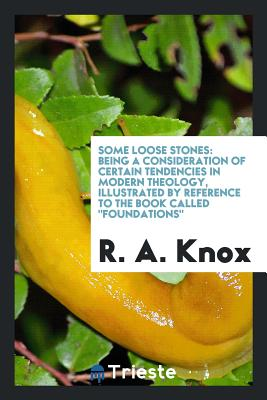 Some Loose Stones: Being a Consideration of Certain Tendencies in Modern Theology, Illustrated by Reference to the Book Called Foundations - Knox, R a