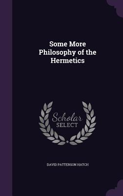 Some More Philosophy of the Hermetics - Hatch, David Patterson