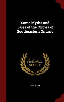 Some Myths and Tales of the Ojibwa of Southeastern Ontario - Radin, Paul