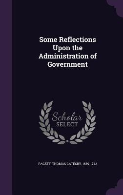 Some Reflections Upon the Administration of Government - Pagett, Thomas Catesby