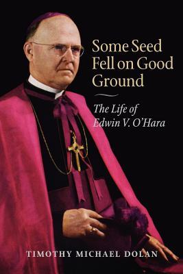 Some Seed Fell on Good Ground: The Life of Edwin V. O'Hara - Dolan, Timothy Michael