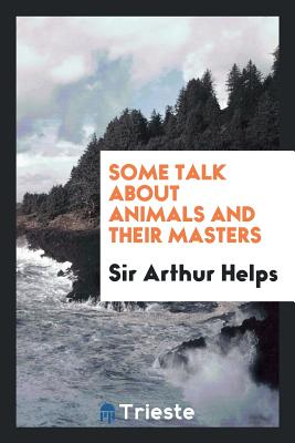 Some Talk about Animals and Their Masters - Helps, Sir Arthur