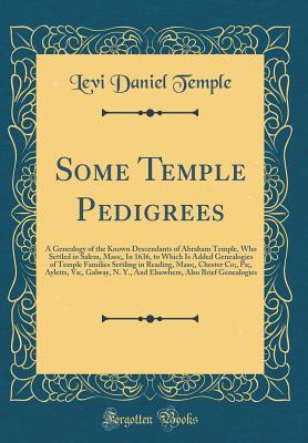 Some Temple Pedigrees: A Genealogy of the Known Descendants of Abraham Temple, Who Settled in Salem, Mass;, in 1636, to Which Is Added Genealogies of Temple Families Settling in Reading, Mass;, Chester Co;, Pa;, Ayletts, Va;, Galway, N. Y., and Elsewhere, - Temple, Levi Daniel