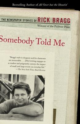 Somebody Told Me: The Newspaper Stories of Rick Bragg - Bragg, Rick, Mr.