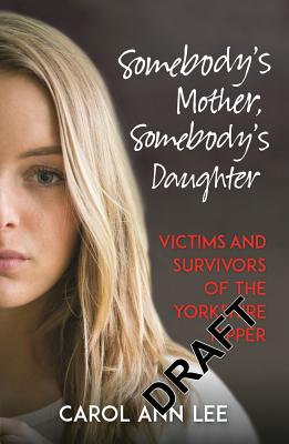 Somebody's Mother, Somebody's Daughter: True Stories from Victims and Survivors of the Yorkshire Ripper - Lee, Carol Ann