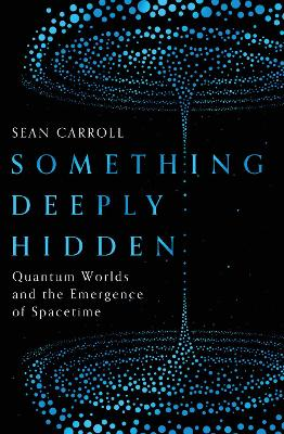 Something Deeply Hidden: Quantum Worlds and the Emergence of Spacetime - Carroll, Sean