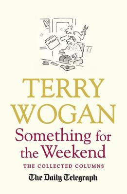 Something for the Weekend: The Collected Columns of Sir Terry Wogan - Wogan, Terry, Sir, OBE, and Telegraph Media Group (Contributions by)