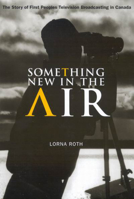 Something New in the Air: The Story of First Peoples Television Broadcasting in Canada - Roth, Lorna