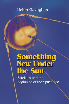 Something New Under the Sun: Satellites and the Beginning of the Space Age - Gavaghan, Helen