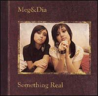 Something Real - Meg & Dia