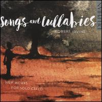 Songs and Lullabies: New Works for Solo Cello - Robert Irvine (cello)