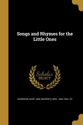 Songs and Rhymes for the Little Ones - Morrison, Mary Jane (Whitney) Mrs (Creator)