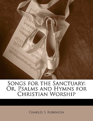 Songs for the Sanctuary: Or, Psalms and Hymns for Christian Worship - Robinson, Charles S