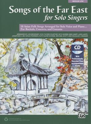 Songs of the Far East for Solo Singers: 10 Asian Folk Songs Arranged for Solo Voice and Piano for Recitals, Concerts, and Contests (Medium Low Voice), Book & CD - Brownsey, Lois, and Courtney, Vicki Tucker, and Gray, Ruth Morris