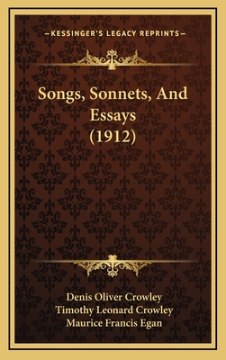 Songs, Sonnets, and Essays (1912) Songs, Sonnets, and Essays (1912) - Crowley, Denis Oliver, and Crowley, Timothy Leonard, and Egan, Maurice Francis (Foreword by)