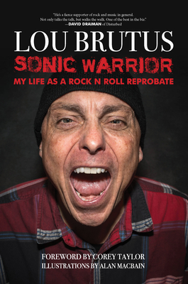 Sonic Warrior: My Life as a Rock N Roll Reprobate: Tales of Sex, Drugs, and Vomiting at Inopportune Moments - Brutus, Lou, and Taylor, Corey (Introduction by)