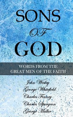 Sons of God: Words from the Great Men of the Faith - Whitefield, George, and Finney, Charles, and Spurgeon, Charles
