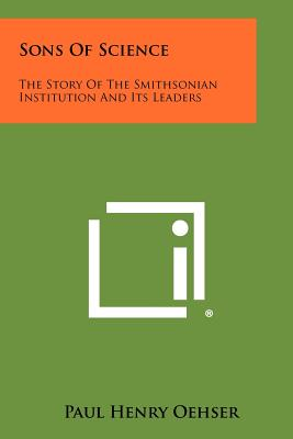 Sons of Science: The Story of the Smithsonian Institution and Its Leaders - Oehser, Paul Henry