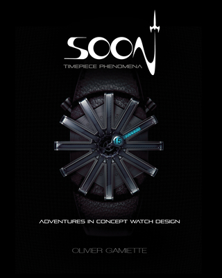 Soon Timepiece Phenomena: Adventures in Concept Watch Design (English and French Edition) -