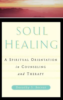 Soul Healing: A Spiritual Orientation in Counseling and Therapy - Becvar, Dorothy Stroh