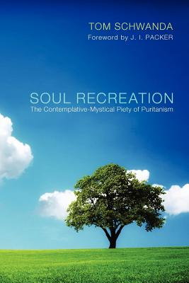 Soul Recreation: The Contemplative-Mystical Piety of Puritanism - Schwanda, Tom, and Packer, J I, Prof., PH.D (Foreword by)
